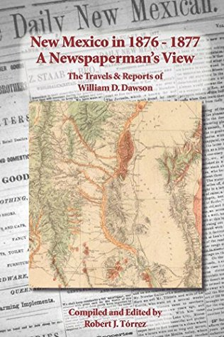 New Mexico in 1876-1877: A Newspaperman's View: The Travels & Reports of William D. Dawson