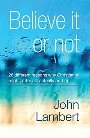 Believe It Or Not - Why Do I Believe in God?: 26 Reasons Why Christianity Might, After All, Actually Add Up