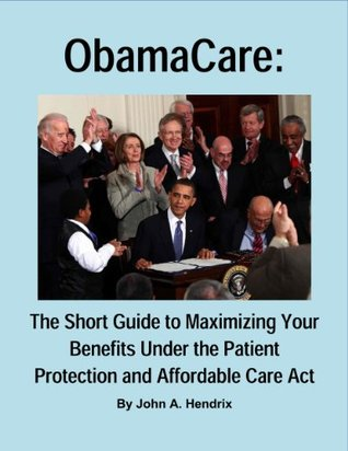 ObamaCare: The Short Guide to Maximizing Your Benefits Under the Patient Protection and Affordable Care Act