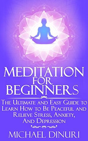 Meditation for Beginners: The Ultimate and Easy Guide to Learn How to Be Peaceful and Relieve Stress, Anxiety And Depression