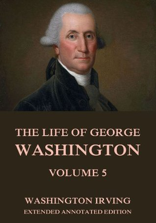 The Life Of George Washington, Vol. 5: Extended Annotated Edition