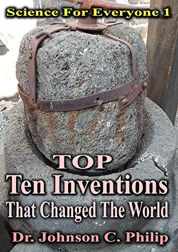 Top Ten Inventions That Changed The World (Science For Everyone Book 1)