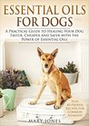 Book cover for Essential Oils For Dogs: A Practical Guide to Healing Your Dog Faster, Cheaper and Safer with the Power of Essential Oils (Essential Oils For Dogs)