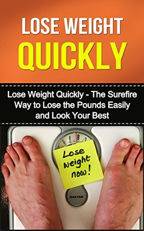 Lose Weight Quickly: The Surefire Way To Lose the Pounds Easily and Look Your Best