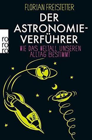 Der Astronomieverführer. Wie das Weltall unseren Alltag bestimmt
