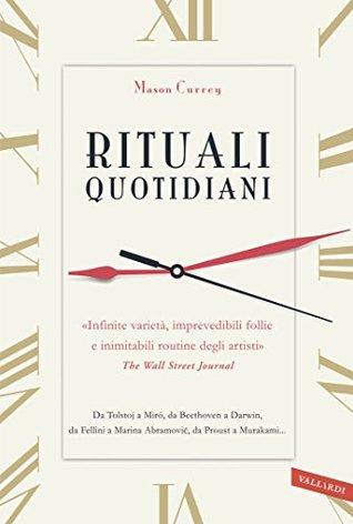 Rituali quotidiani: «Infinite varietà, imprevedibili follie e inimitabili routine degli artisti» (The Wall Street Journal). Da Tolstoj a Miró, da Beethoven ... da Proust a Murakami...