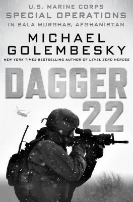 Dagger 22: U.S. Marine Corps Special Operations In Bala Murghab, Afghanistan by Michael Golembesky