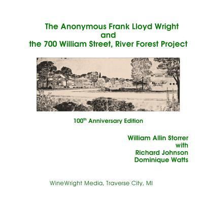 The Anonymous Frank Lloyd Wright and the 700 William Street, River Forest Projec: 100th Anniversary Edition