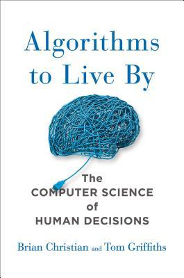 Algorithms To Live By The Computer Science Of Human Decisions By