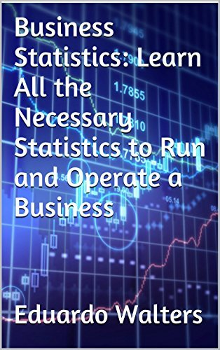 Business Statistics: Learn All the Necessary Statistics to Run and Operate a Business