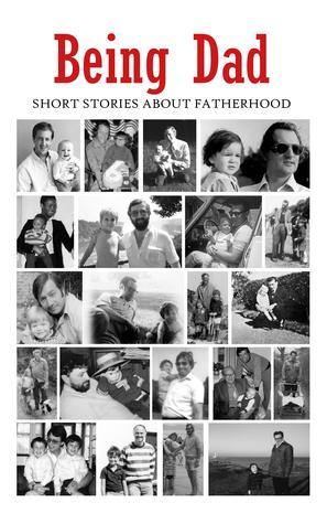 Being Dad: Short Stories About Fatherhood