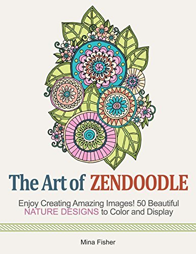 The Art of Zendoodle: Enjoy Creating Amazing Images! 50 Beautiful Nature Designs to Color and Display