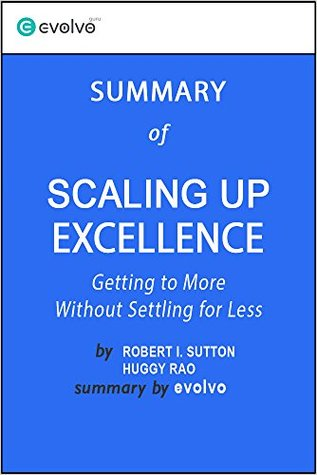 Scaling Up Excellence: Summary of the Key Ideas - Original Book by Robert I. Sutton, Huggy Rao: Getting to More Without Settling for Less