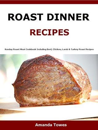 Roast Dinner Recipes: Sunday Roast Meat Cookbook Including Beef, Chicken, Lamb & Turkey Roast Recipes
