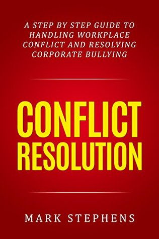 Conflict Resolution: A step by step guide to handling workplace conflict and resoling corporate bullying