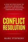 Conflict Resolution: A step by step guide to handling workplace conflict and resoling corporate bullying (Resolving Conflict, Conflict Resolution, Communication Skills)