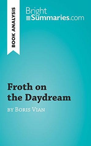 Froth on the Daydream by Boris Vian (Book Analysis): Detailed Summary, Analysis and Reading Guide (BrightSummaries.com)