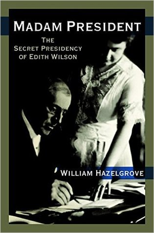 Madam President: The Secret Presidency of Edith Wilson