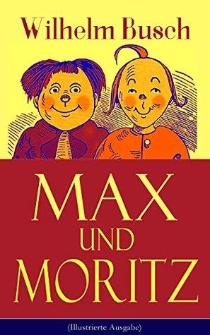 Max und Moritz (Illustrierte Ausgabe): Eines der beliebtesten Kinderbücher Deutschlands: Gemeine Streiche der bösen Buben Max und Moritz