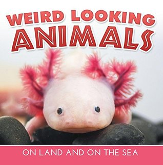 Weird Looking Animals On Land and On The Sea: Animal Encyclopedia for Kids - Wildlife (Children's Animal Books)