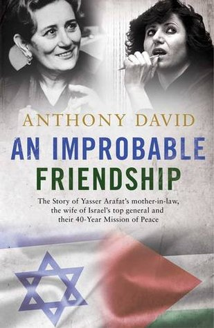 An Improbable Friendship: The Story of Yasser Arafat's Mother-in-Law, the Wife of Israel's Top General and Their 40-Year Mission of Peace