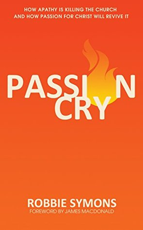 Passion Cry: How Apathy is Killing the Church and How Passion for Christ will Revive It