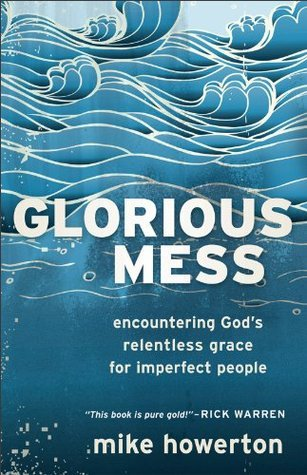 Glorious Mess: Encountering God's Relentless Grace for Imperfect People