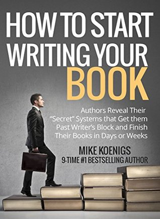 """How To Start Writing a Book in 5 Easy Steps: Authors Reveal Their """"Secret"""" Systems that Get them Past Writer's Block and Finish Their Books in Days or Weeks"""