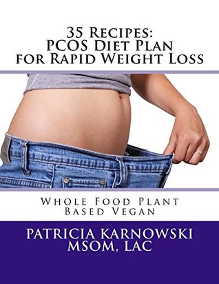 35 Recipes: PCOS Diet Plan for Rapid Weight Loss: Whole Food Plant Based Vegan Recipes
