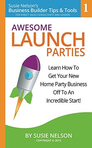 Awesome Launch Parties: Learn How to Get Your New Home Party Business Off to an Incredible Start! (Susie Nelson's Business Builder Books Book 1)