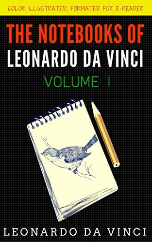 The Notebooks Of Leonardo Da Vinci - Volume 1: Color Illustrated, Formatted for E-Readers