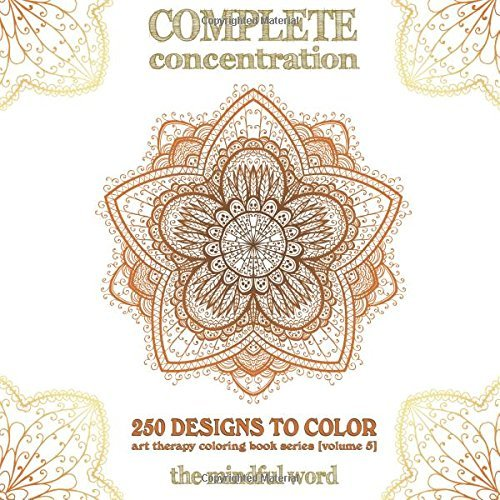 Complete Concentration: 250 Designs to Colour! A Big Book of Mandalas, Flowers and Ornamental Designs That Will Keep You Colouring (and Relaxing) a ... (Art Therapy Coloring Book Series) (Volume 5)