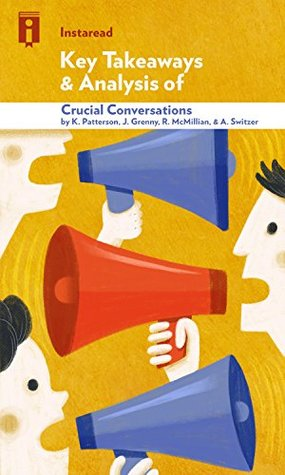 Key Takeaways & Analysis of Crucial Conversations: Tools for Talking When Stakes Are High by Kerry Patterson, Joseph Grenny, Ron McMillan, and Al Switzer