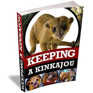 Keeping A Kinkajou: A Complete Owner's Guide To Caring For Pet Kinkajous
