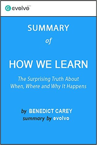 How We Learn: Summary of the Key Ideas - Original Book by Benedict Carey: The Surprising Truth About When, Where and Why It Happens