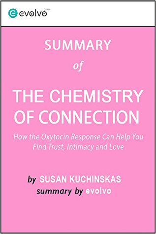 The Chemistry of Connection: Summary of the Key Ideas - Original Book by Susan Kuchinskas: How the Oxytocin Response Can Help You Find Trust, Intimacy and Love