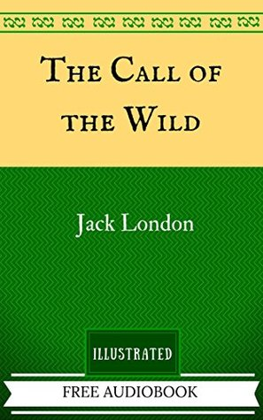 The Call of the Wild: By Jack London - Illustrated And Unabridged (FREE AUDIOBOOK INCLUDED)