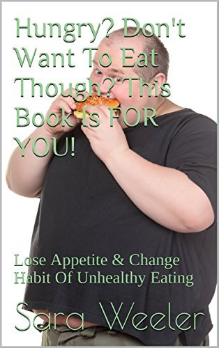 Hungry? Don't Want To Eat Though? This Book Is FOR YOU!: Lose Appetite & Change Habit Of Unhealthy Eating
