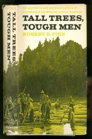 tall trees tough men vivid anecdotal history of logging and logdriving in new e