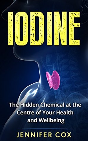 Iodine: Thyroid: The Hidden Chemical at the Center of Your Health and Well-being (Thyroid, Hashimoto's, Thyroid Deficiency, Thyroid Diet)