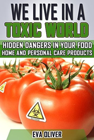 We Live in a Toxic World: Hidden Dangers in your Food, Home and Personal Care Products
