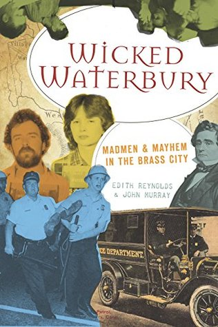Wicked Waterbury: Madmen & Mayhem in the Brass City