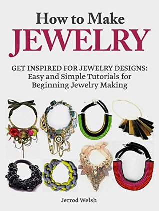 How To Make Jewelry: Get Inspired for Jewelry Designs: Easy and Simple Tutorials for Beginning Jewelry Making (jewelry, jewelry making books, homemade jewelry)