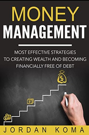 Money Management: Most Effective Strategies to Creating Wealth and Becoming Financially Free of Debt + FREE BOOK!