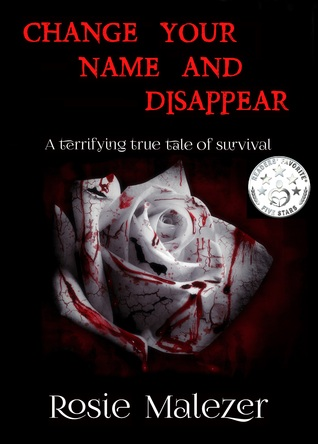 Ebook Change Your Name and Disappear: A terrifying true tale of survival by Rosie Malezer TXT!