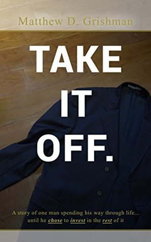 Take It Off.: A story of one man spending his way through life ... until he chose to invest in the rest of it