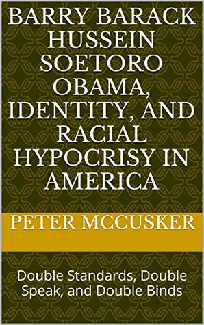 Barry Barack Hussein Soetoro Obama, Identity, and Racial Hypocrisy in America: Double Standards, Double Speak, and Double Binds