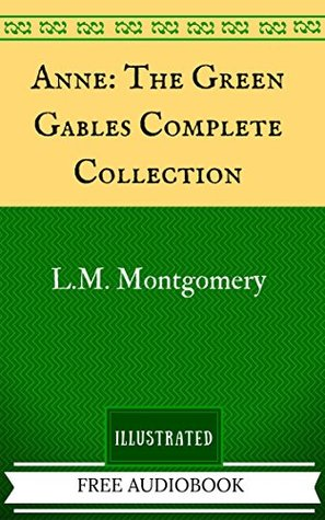 Anne: The Green Gables Complete Collection: By L.M. Montgomery - Illustrated And Unabridged (FREE AUDIOBOOK INCLUDED)