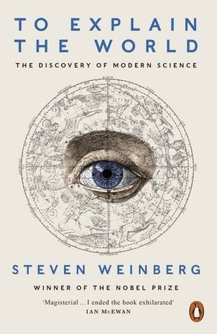 To Explain the World by Steven Weinberg