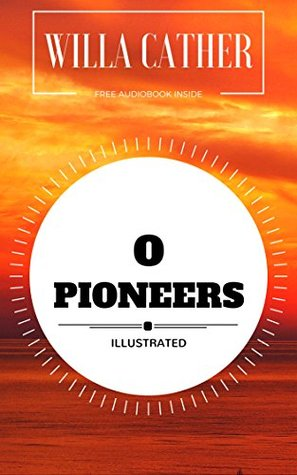 O Pioneers: By Willa Cather : Illustrated - Original & Unabridged